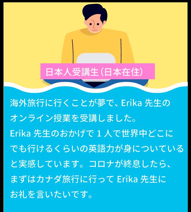 数年前にカナダへ移住しました。そこで 英会話スクールとして講師をされていた Erika先生に英語を教えてもらいました。 授業は1年間だけでしたが、英語を学ぶ ことがどんどん楽しくなってきて、 今ではカナダの会社で働けるように なっています。